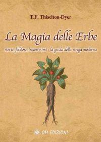 La magia delle erbe - Storia, folklore, incantesimi - La guida della strega moderna