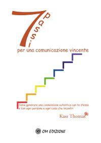 7 passi per una comunicazione vincente - Come generare una connessione autentica con te stesso e con ogni persona e ogni cosa che incontri