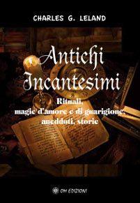 Antichi incantesimi - Rituali, magie d'amore e di guarigione, aneddoti, storie