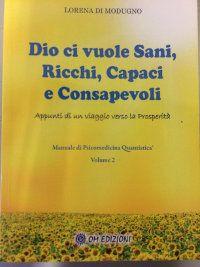 Dio ci vuole sani, ricchi, capaci e consapevoli - Appunti di un viaggio verso la Prosperità - Manuale di Psicomedicina Quantistica - Volume 2