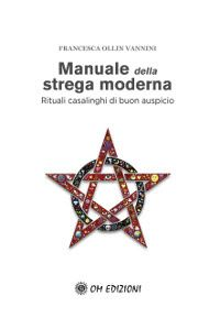 Manuale della strega moderna - Rituali casalinghi di buon auspicio
