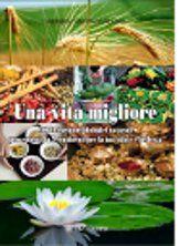 Una vita migliore - 100 integratori biologici naturali provenienti da 5 continenti per la tua salute e bellezza