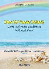 Dio ci vuole felici! - Come trasformare la sofferenza in gioia di vivere - Manuale di Psicomedicina Quantistica - Volume 1