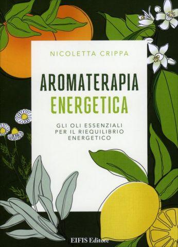 Aromaterapia Energetica. Gli oli essenziali per il riequilibrio energetico