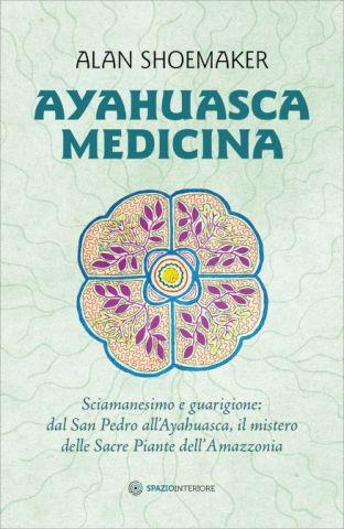 Ayahuasca Medicina - Sciamanesimo e guarigione: dal San Pedro all'Ayahuasca, il mistero delle Sacre Piante dell'Amazzonia