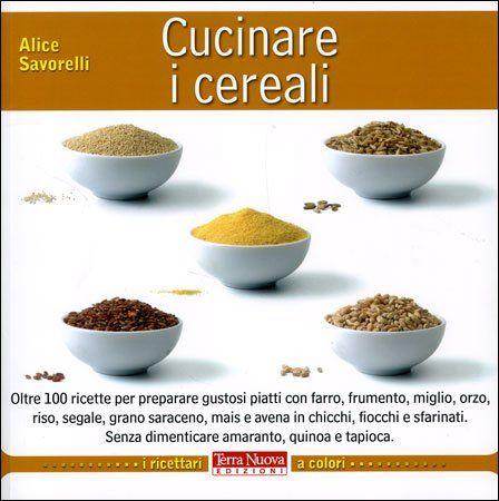 Cucinare i cereali - Oltre 100 ricette per preparare gustosi piatti con farro, frumento, miglio, orzo, riso, segale, grano saraceno, mais e avena in chicchi, fiocchi e sfarinati. Senza dimenticare amaranto, quinoa e tapioca