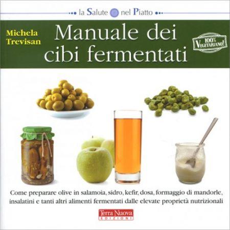 Manuale dei cibi fermentati - Come preparare olive in salamoia, sidro, kefir, dosa, formaggio di mandorle, insalatini e tanti altri alimenti fermentati dalle elevate proprietà nutrizionali