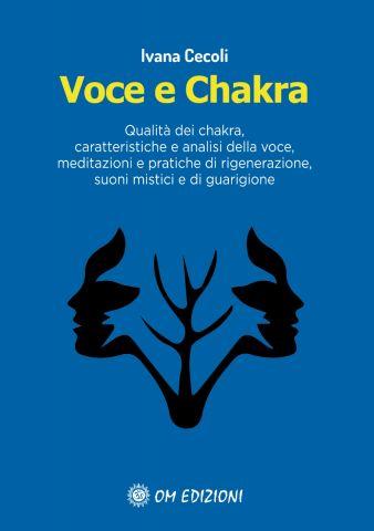 Voce e Chakra. Qualità dei chakra, caratteristiche e analisi della voce, meditazioni e pratiche di rigenerazione, suoni mistici e di guarigione