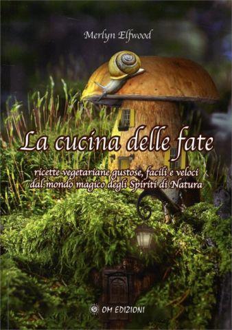La Cucina delle Fate. Ricette vegetariane gustose, facili e veloci dal mondo magico degli Spiriti di Natura