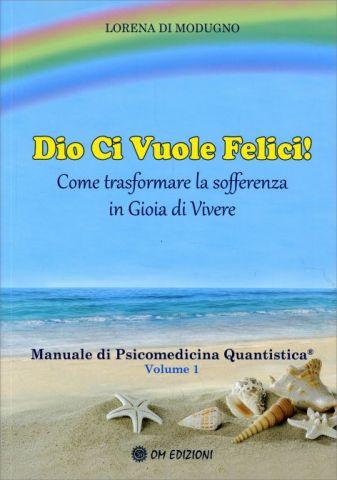 Dio Ci Vuole Felici - Manuale di Psicomedicina Quantistica® Volume 1