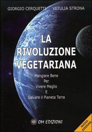 La Rivoluzione Vegetariana. Mangiare bene per vivere meglio e salvare il pianeta Terra